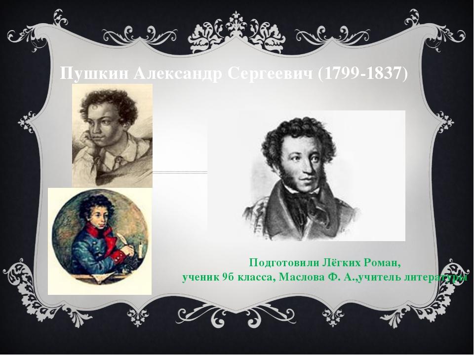 Пушкин Александр Сергеевич (1799-1837) Подготовили Лёгких Роман, ученик 9б кл...