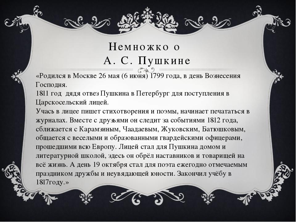 Немножко о А. С. Пушкине «Родился в Москве 26 мая (6 июня) 1799 года, в день...