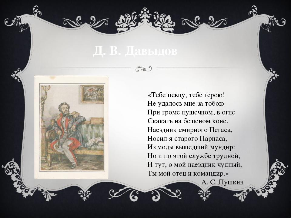 Д. В. Давыдов «Тебе певцу, тебе герою! Не удалось мне за тобою При громе пуше...