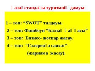 """Қазақстандағы туризмнің дамуы 1 – топ: """"SWOT"""" талдауы. 2 – топ: Фишбоун """"Балы"""