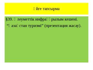 """Үйге тапсырма §39. Әлеуметтік инфрақұрылым кешені. """"Қазақстан туризмі"""" (презе"""