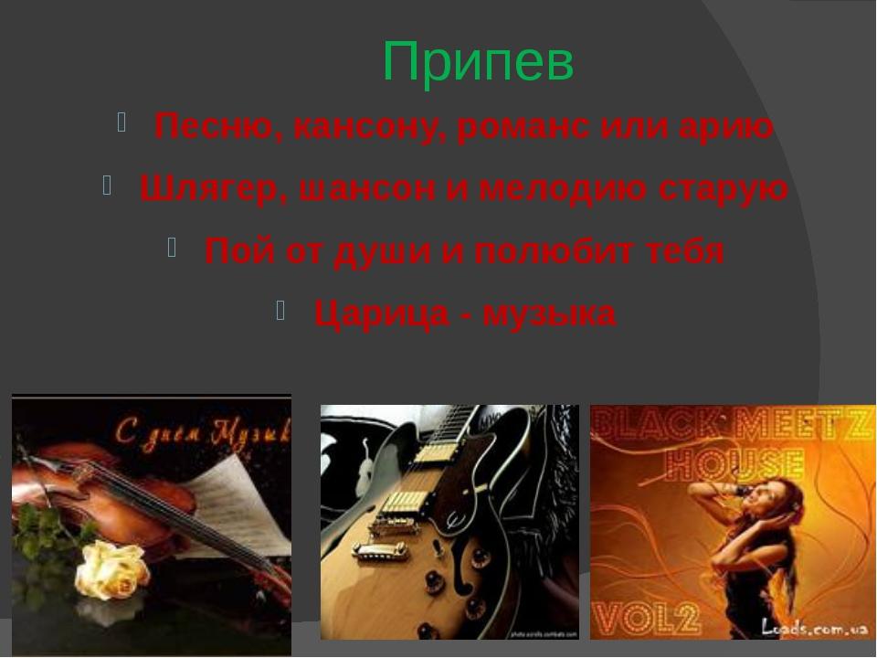 Припев Песню, кансону, романс или арию Шлягер, шансон и мелодию старую Пой от...