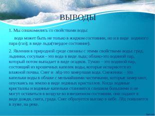 ВЫВОДЫ 1. Мы ознакомились со свойствами воды: вода может быть не только в жид