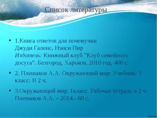 Список литературы 1.Книга ответов для почемучки Джуди Галенс, Нэнси Пир Изда