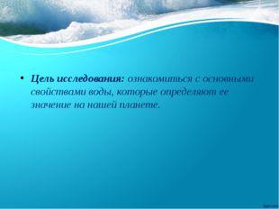 Цель исследования: ознакомиться с основными свойствами воды, которые определя