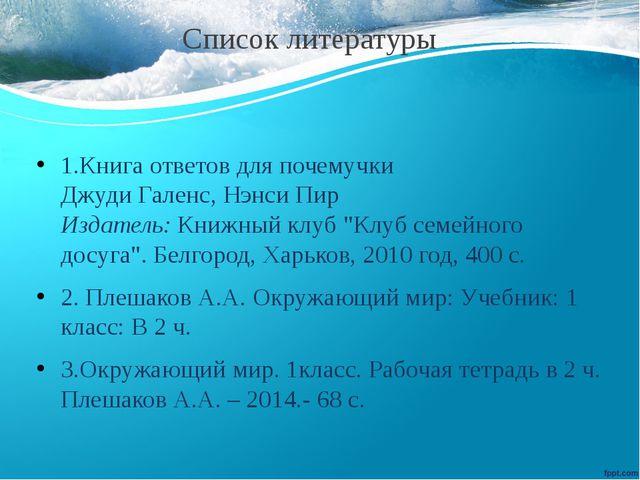 Список литературы 1.Книга ответов для почемучки Джуди Галенс, Нэнси Пир Изда...