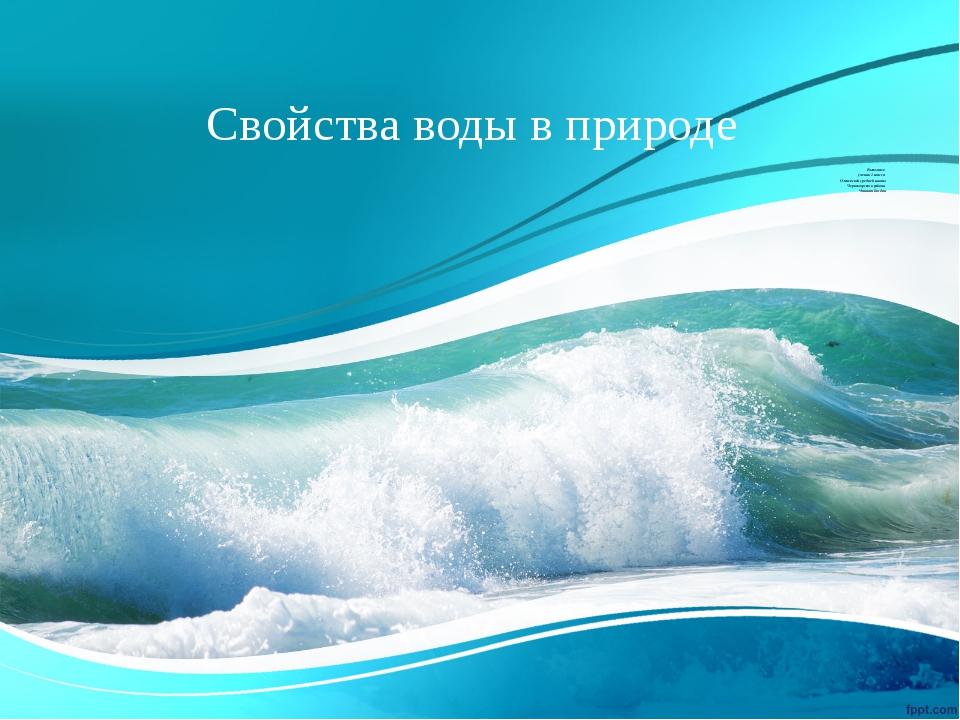 Свойства воды в природе Выполнил: ученик 1 класса Оленевской средней школы Че...