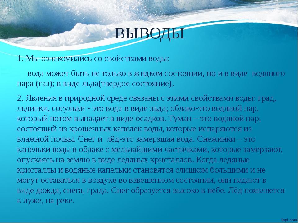 ВЫВОДЫ 1. Мы ознакомились со свойствами воды: вода может быть не только в жид...