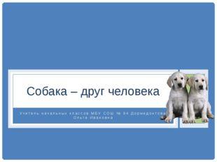 Учитель начальных классов МБУ СОШ № 94 Дормидонтова Ольга Ивановна Собака – д