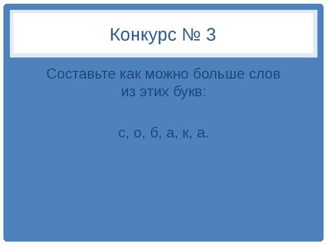 Конкурс № 3 Составьте как можно больше слов из этих букв: с, о, б, а, к, а.