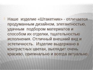 Заключение Наше изделие «Штакетник» - отличается продуманным дизайном, элега