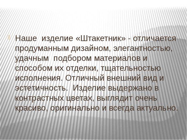 Заключение Наше изделие «Штакетник» - отличается продуманным дизайном, элега...