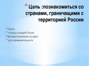 Цель :познакомиться со странами, граничащими с территорией России Узнать: сто
