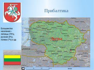 Прибалтика Большинство населения – литовцы (79%), русские (9%), поляки (7%) и
