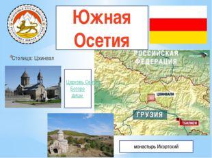 Южная Осетия Столица: Цхинвал Церковь Святой Богоро дицы монастырь Икортский