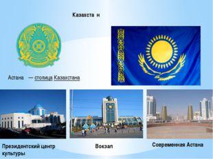 Казахста́н Астана́ — столица Казахстана Президентский центр культуры Вокзал