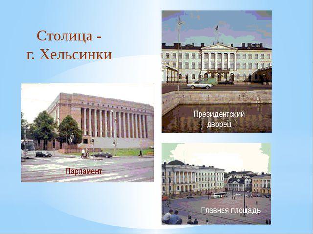 Столица - г. Хельсинки Президентский дворец Парламент Главная площадь