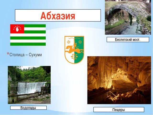 Абхазия Столица – Сухуми Пещеры Водопады Беслетский мост. Абхазия