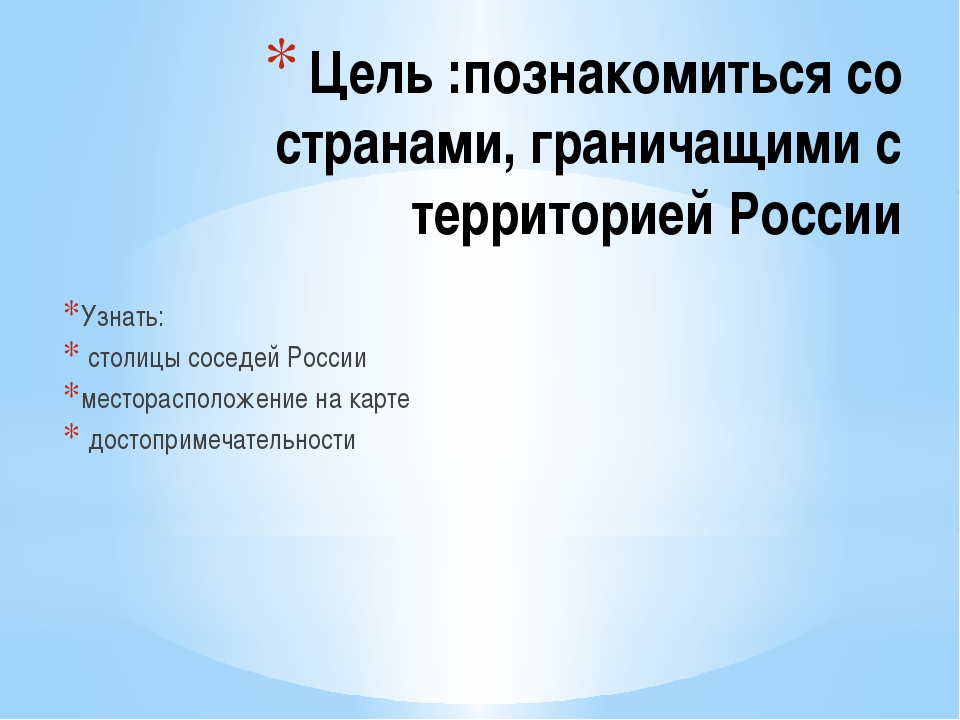 Цель :познакомиться со странами, граничащими с территорией России Узнать: сто...
