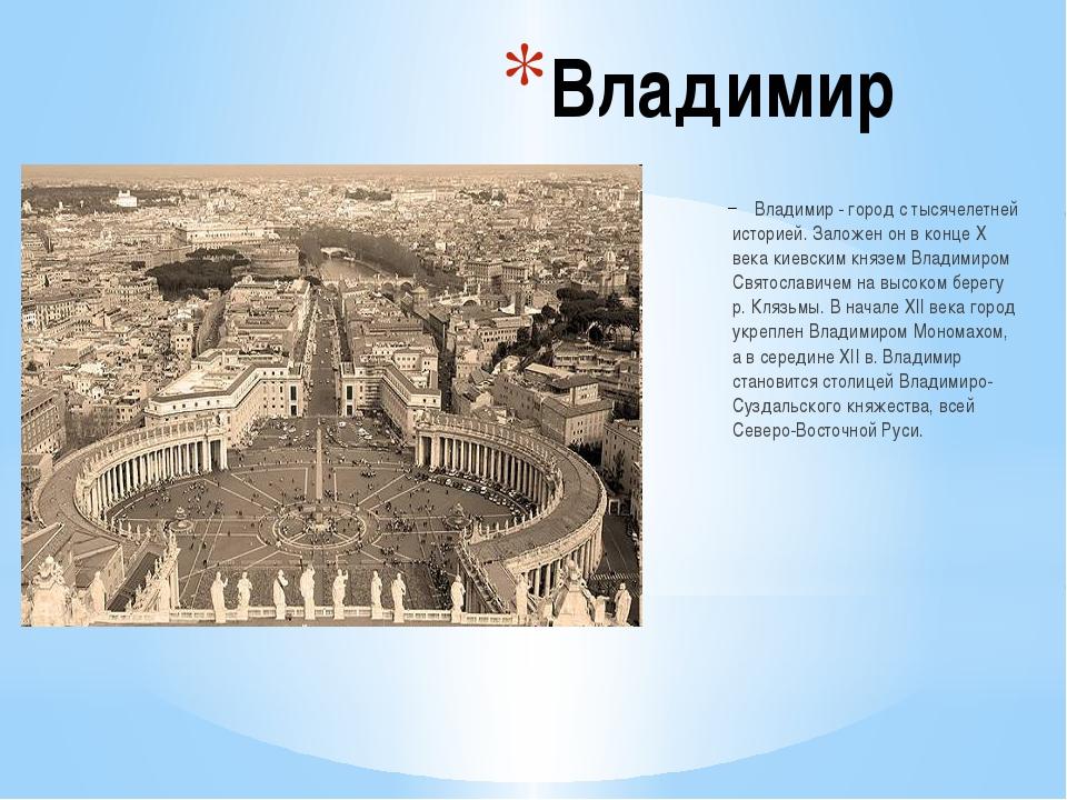 Владимир Владимир - город с тысячелетней историей. Заложен он в конце X века...