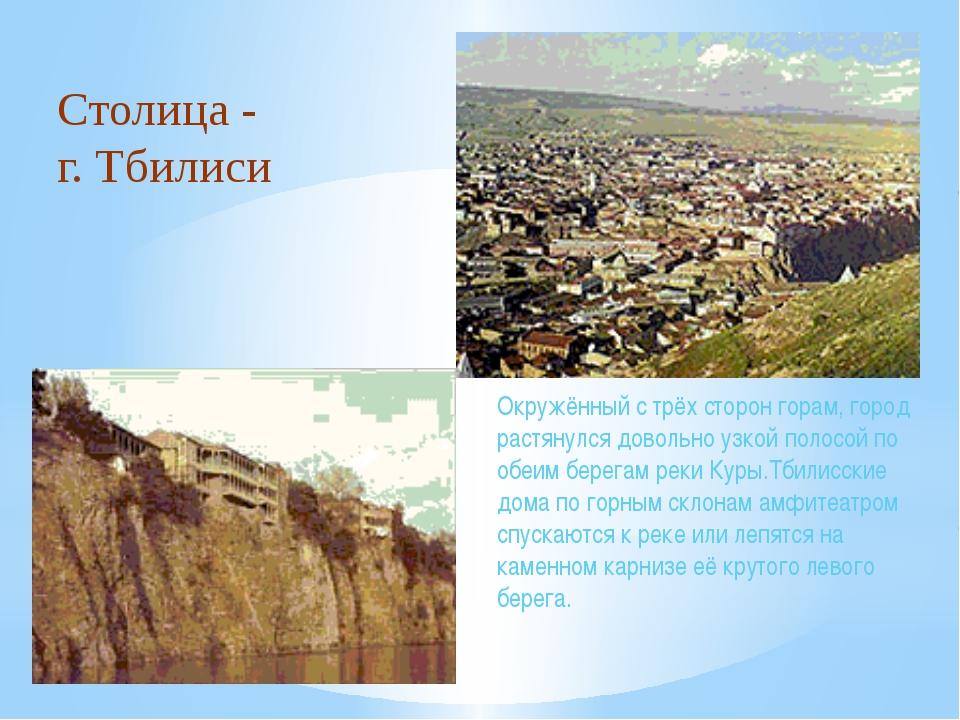 Столица - г. Тбилиси Окружённый с трёх сторон горам, город растянулся довольн...