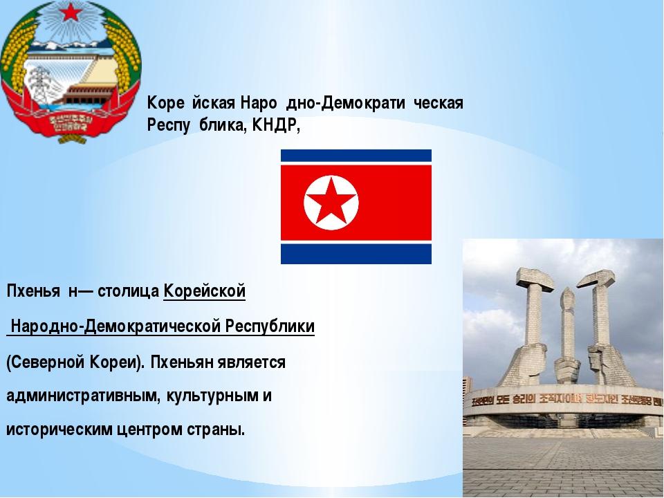 Коре́йская Наро́дно-Демократи́ческая Респу́блика, КНДР, Пхенья́н— столица Кор...