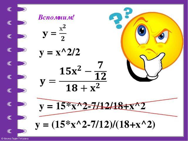 у = х^2/2 Вспомним! у = 15*х^2-7/12/18+х^2 у = (15*х^2-7/12)/(18+х^2) © Фокин...
