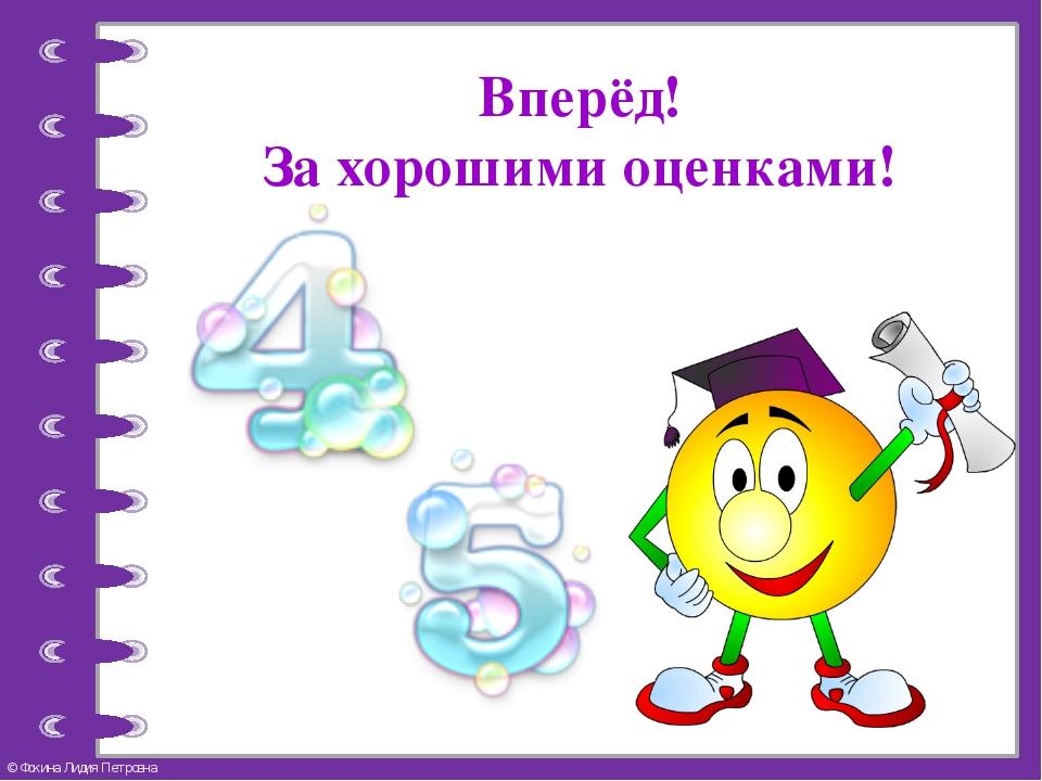 Вперёд! За хорошими оценками! © Фокина Лидия Петровна