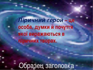 Ліричний герой – це особа, думки й почуття якої виражаються в ліричних творах.