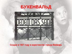 БУХЕНВАЛЬД Создан в 1937 году в окрестностях города Веймара