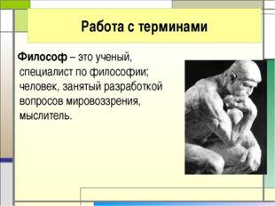 Философ – это ученый, специалист по философии; человек, занятый разработкой