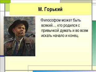 М. Горький Философом может быть всякий..., кто родился с привычкой думать и в