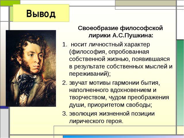 Вывод Своеобразие философской лирики А.С.Пушкина: 1. носит личностный характе...