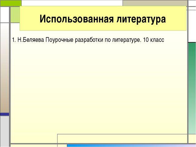 Использованная литература 1. Н.Беляева Поурочные разработки по литературе. 10...