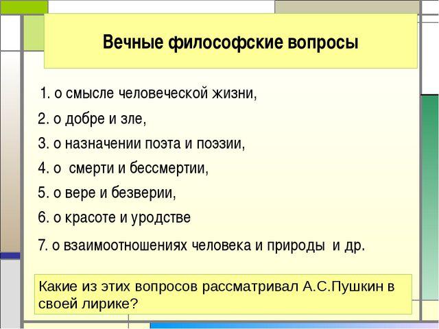 Вечные философские вопросы 1. о смысле человеческой жизни, 2. о добре и зле,...