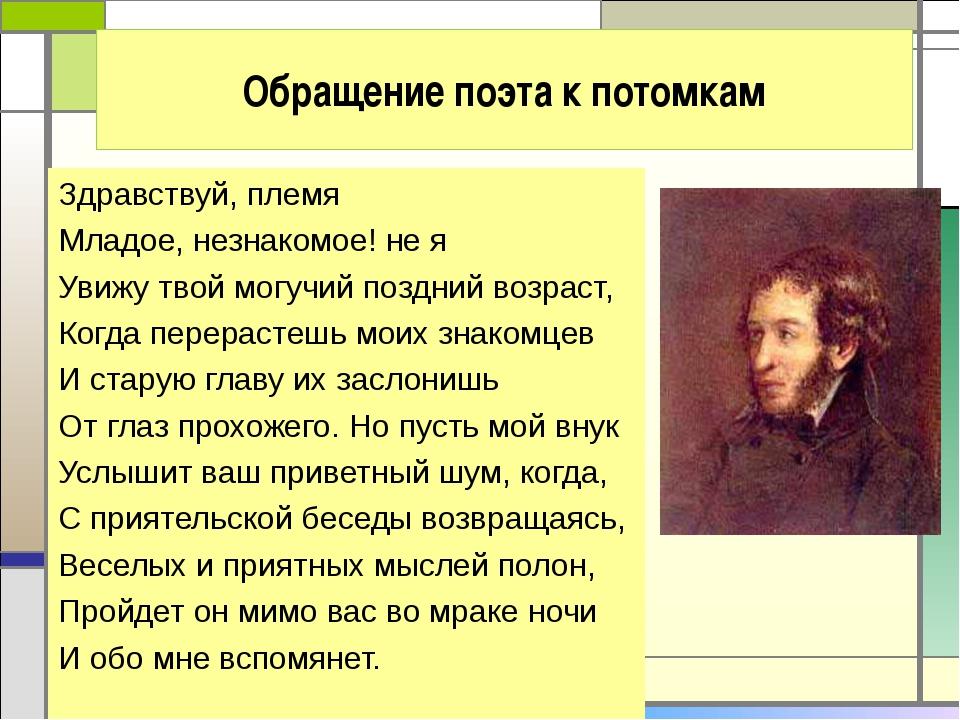 Обращение поэта к потомкам Здравствуй, племя Младое, незнакомое! не я Увижу т...