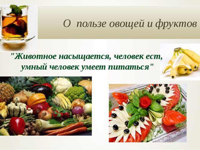 """О пользе овощей и фруктов """"Животное насыщается, человек ест, умный человек у..."""