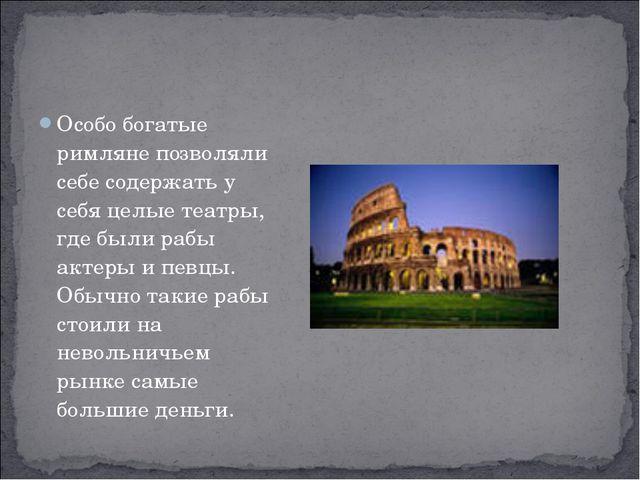 Особо богатые римляне позволяли себе содержать у себя целые театры, где были...