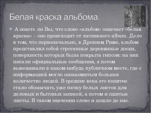 А знаете ли Вы, что слово «альбом» означает «белая краска» – оно происходит...