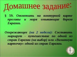 § 59. Отметить на контурной карте проливы и моря омывающие берега Евразии. Оп