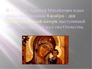 В 1649 году Алексей Михайлович издал указ о праздновании 4 ноября – дня Казан