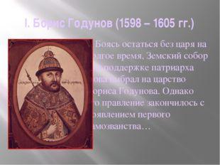 I. Борис Годунов (1598 – 1605 гг.)     Боясь остаться без царя на долгое вре