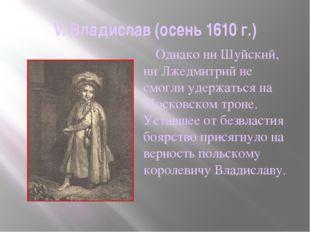 V. Владислав (осень 1610 г.)     Однако ни Шуйский, ни Лжедмитрий не смогли
