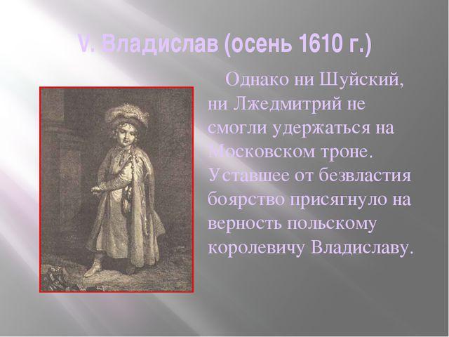 V. Владислав (осень 1610 г.)     Однако ни Шуйский, ни Лжедмитрий не смогли...