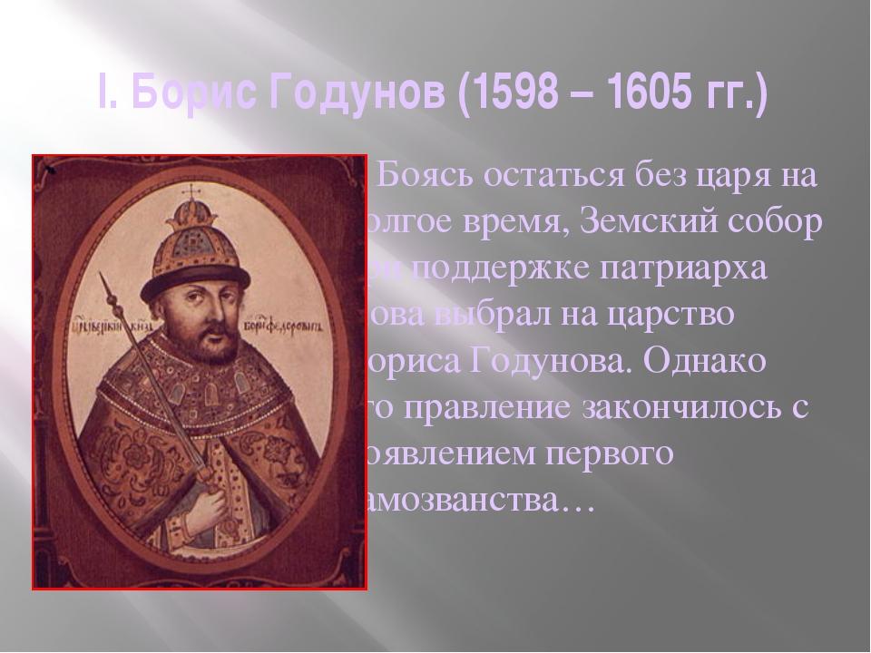 I. Борис Годунов (1598 – 1605 гг.)     Боясь остаться без царя на долгое вре...