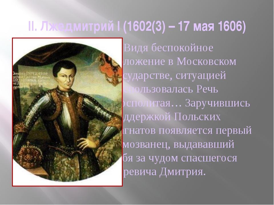 II. Лжедмитрий I (1602(3) – 17 мая 1606)     Видя беспокойное положение в Мо...