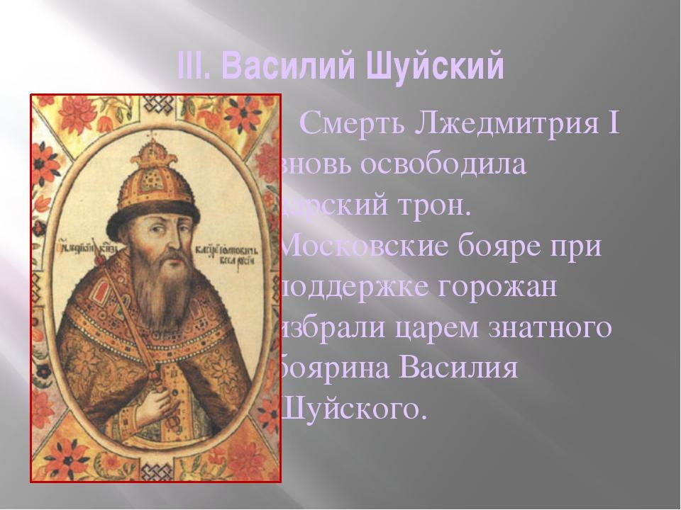 III. Василий Шуйский     Смерть Лжедмитрия I вновь освободила царский трон....