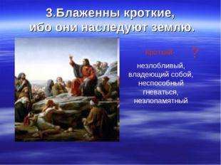 3.Блаженны кроткие, ибо они наследуют землю. Кроткий- незлобливый, владеющий