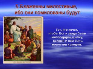 5.Блаженны милостивые, ибо они помилованы будут Тот, кто хочет, чтобы Бог и л
