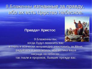 8.Блаженны изгнанные за правду, ибо их есть Царство Небесное. Правда= Христос